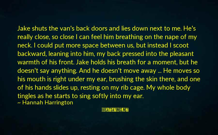 Down For Him Sayings By Hannah Harrington: Jake shuts the van's back doors and lies down next to me. He's really close,