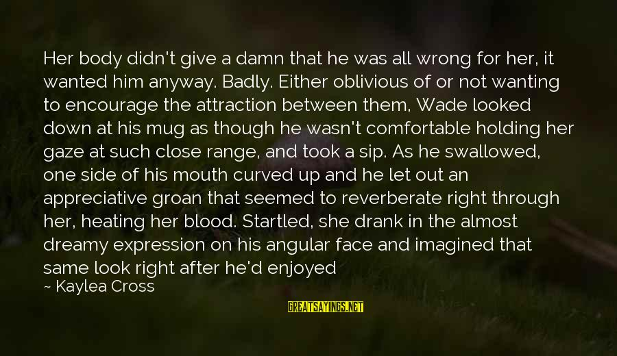 Down For Him Sayings By Kaylea Cross: Her body didn't give a damn that he was all wrong for her, it wanted