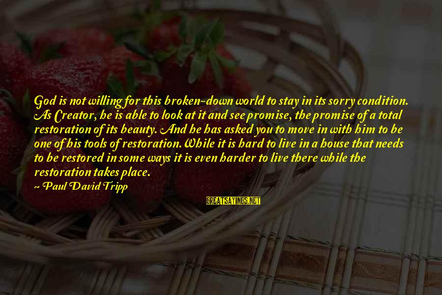 Down For Him Sayings By Paul David Tripp: God is not willing for this broken-down world to stay in its sorry condition. As