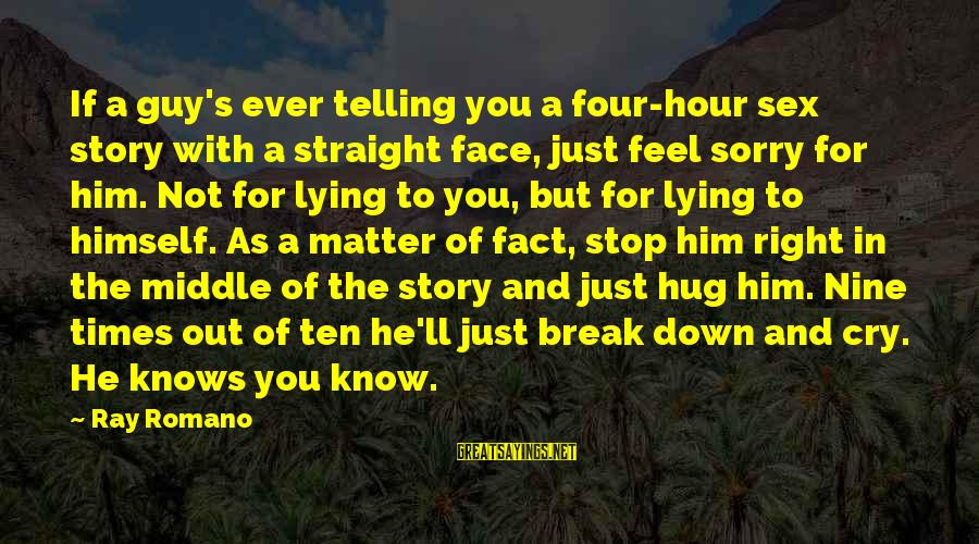 Down For Him Sayings By Ray Romano: If a guy's ever telling you a four-hour sex story with a straight face, just