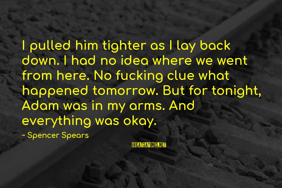 Down For Him Sayings By Spencer Spears: I pulled him tighter as I lay back down. I had no idea where we