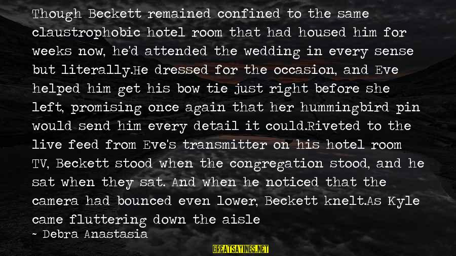 Down The Aisle Sayings By Debra Anastasia: Though Beckett remained confined to the same claustrophobic hotel room that had housed him for