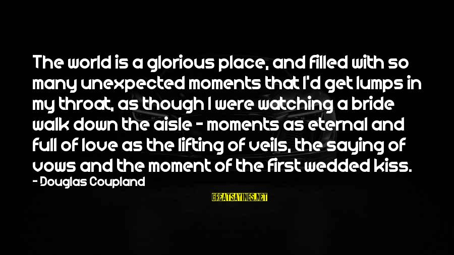 Down The Aisle Sayings By Douglas Coupland: The world is a glorious place, and filled with so many unexpected moments that I'd