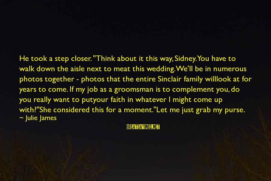 """Down The Aisle Sayings By Julie James: He took a step closer. """"Think about it this way, Sidney. You have to walk"""