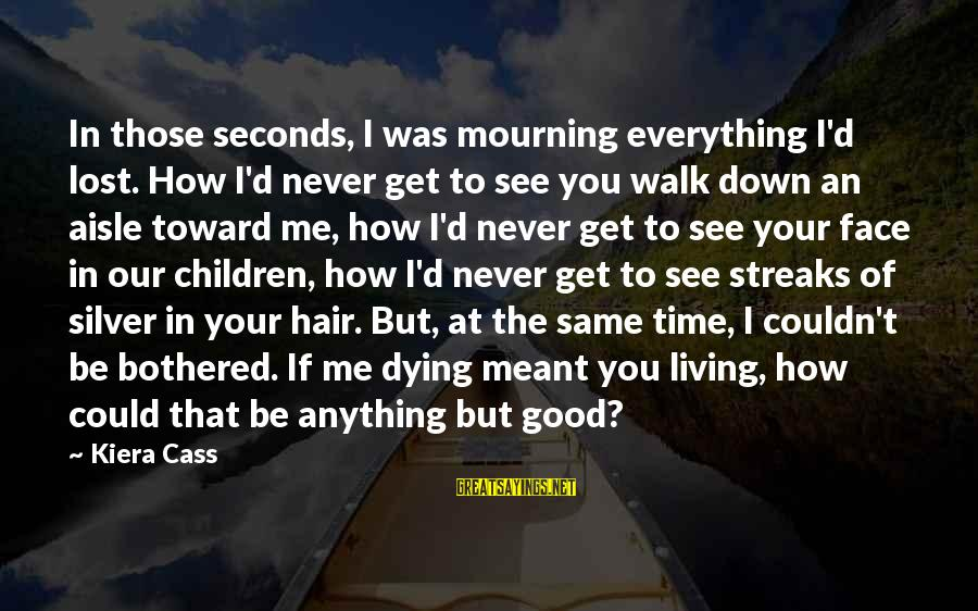Down The Aisle Sayings By Kiera Cass: In those seconds, I was mourning everything I'd lost. How I'd never get to see