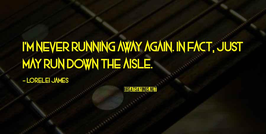 Down The Aisle Sayings By Lorelei James: I'm never running away again. In fact, just may run down the aisle.