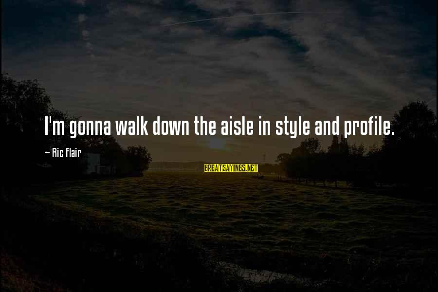 Down The Aisle Sayings By Ric Flair: I'm gonna walk down the aisle in style and profile.