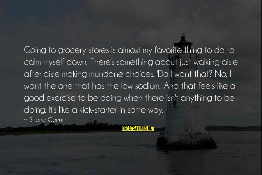 Down The Aisle Sayings By Shane Carruth: Going to grocery stores is almost my favorite thing to do to calm myself down.