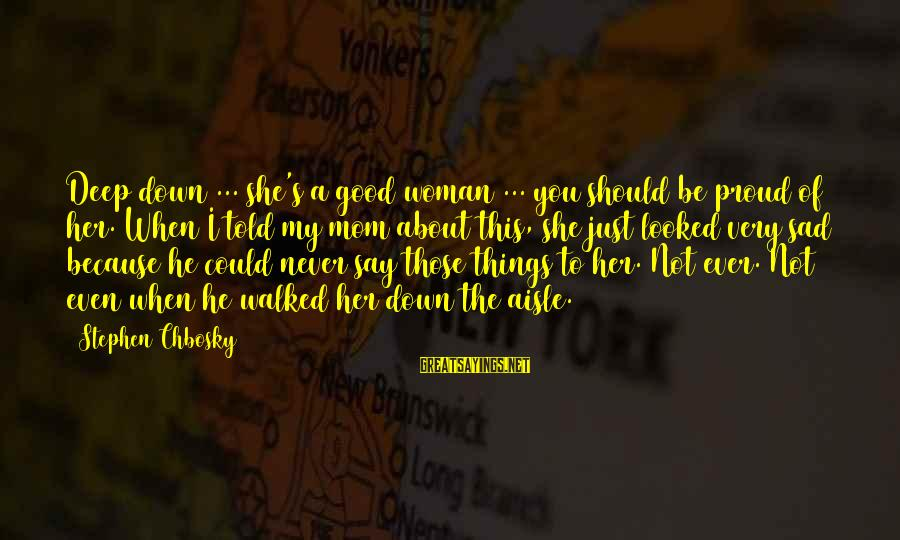 Down The Aisle Sayings By Stephen Chbosky: Deep down ... she's a good woman ... you should be proud of her. When