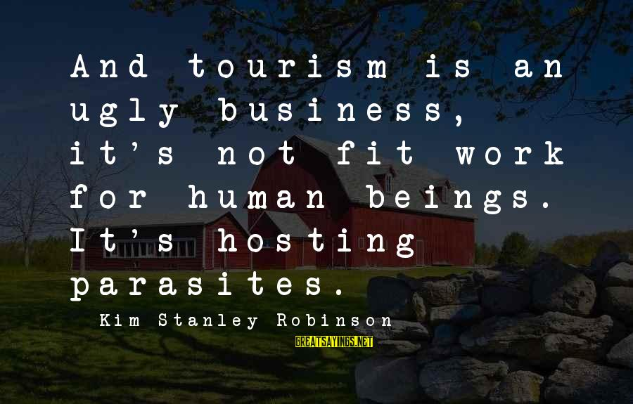 Downfalls In Life Sayings By Kim Stanley Robinson: And tourism is an ugly business, it's not fit work for human beings. It's hosting