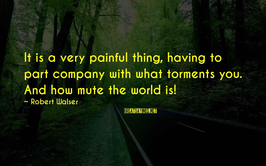 Downfalls In Life Sayings By Robert Walser: It is a very painful thing, having to part company with what torments you. And