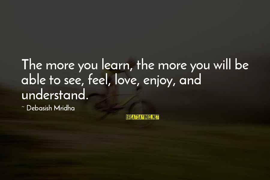 Dr Ben Jonson Sayings By Debasish Mridha: The more you learn, the more you will be able to see, feel, love, enjoy,
