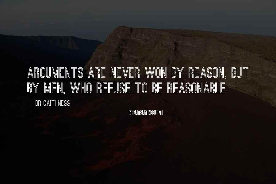 DR Caithness Sayings: Arguments are never won by reason, but by men, who refuse to be reasonable