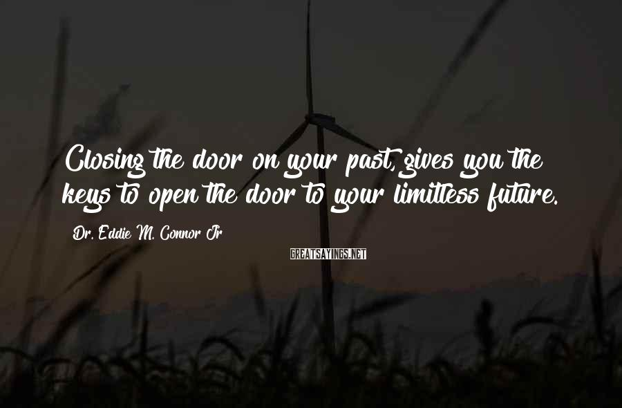 Dr. Eddie M. Connor Jr Sayings: Closing the door on your past, gives you the keys to open the door to