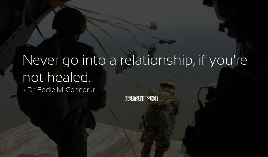 Dr. Eddie M. Connor Jr Sayings: Never go into a relationship, if you're not healed.