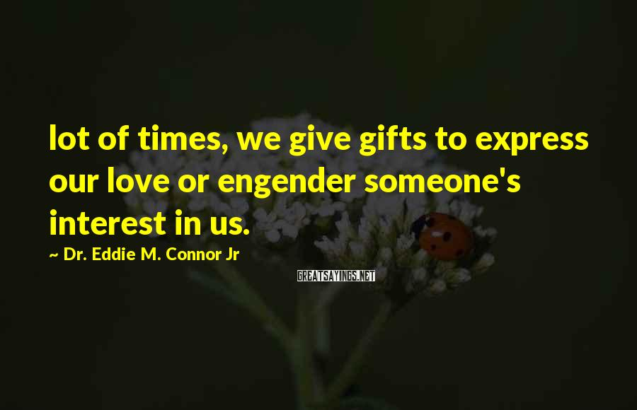 Dr. Eddie M. Connor Jr Sayings: lot of times, we give gifts to express our love or engender someone's interest in