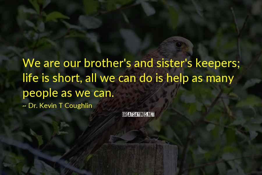 Dr. Kevin T Coughlin Sayings: We are our brother's and sister's keepers; life is short, all we can do is