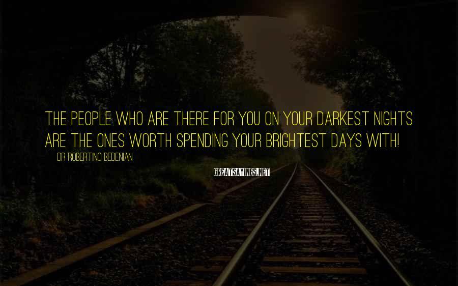 Dr Robertino Bedenian Sayings: The people who are there for you on your darkest nights are the ones worth