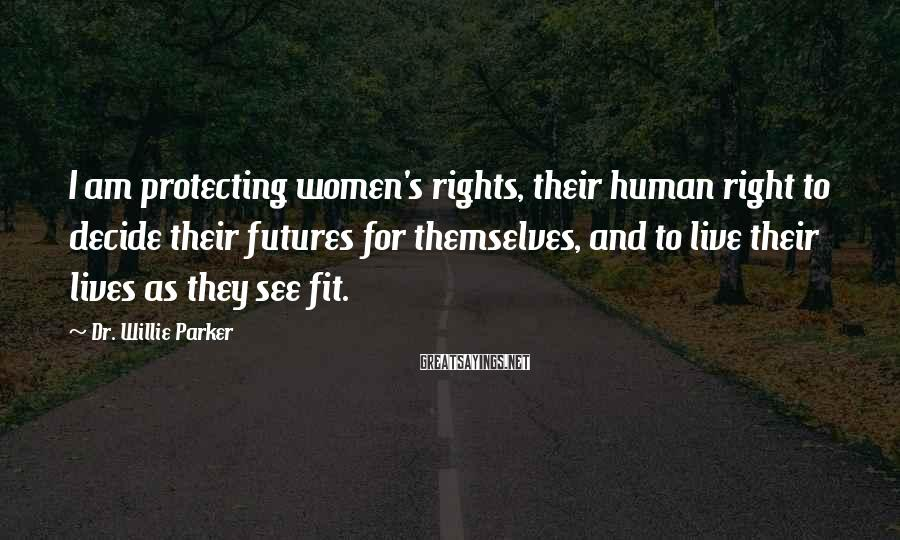 Dr. Willie Parker Sayings: I am protecting women's rights, their human right to decide their futures for themselves, and