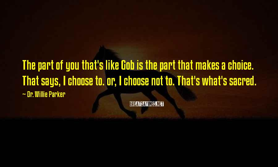 Dr. Willie Parker Sayings: The part of you that's like Gob is the part that makes a choice. That