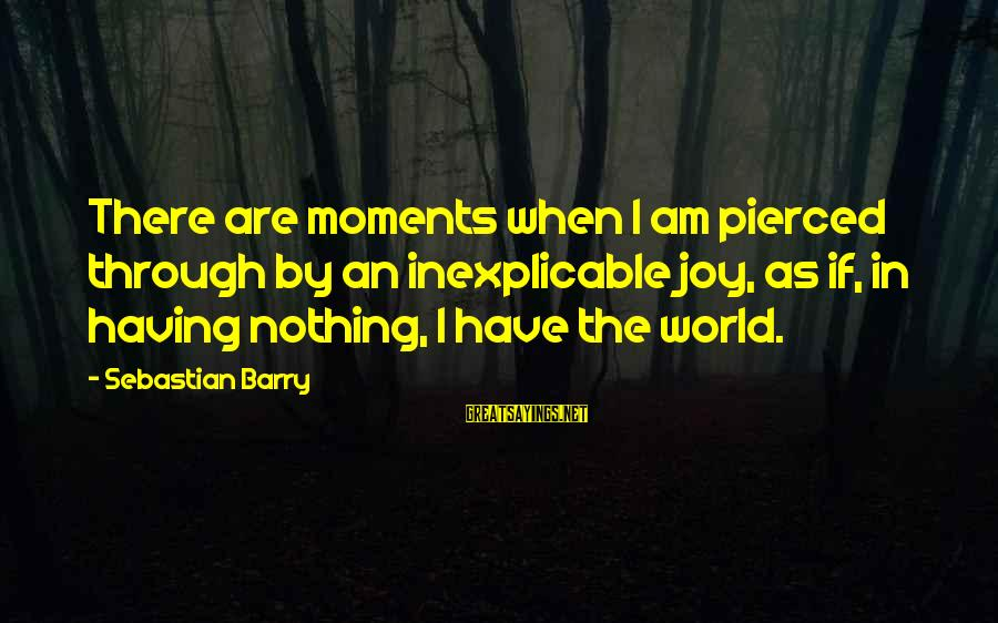 Dracula 1931 Sayings By Sebastian Barry: There are moments when I am pierced through by an inexplicable joy, as if, in