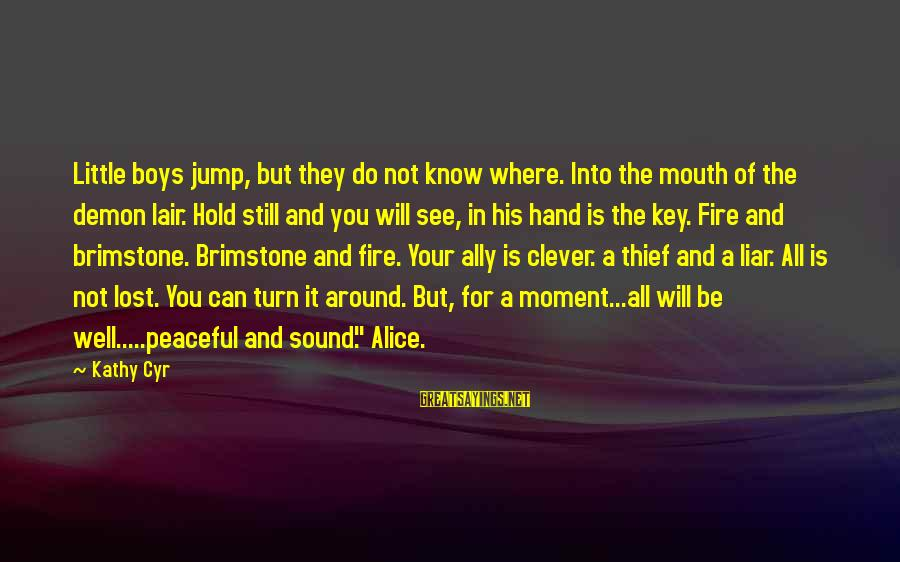 Dragon's Lair 2 Sayings By Kathy Cyr: Little boys jump, but they do not know where. Into the mouth of the demon
