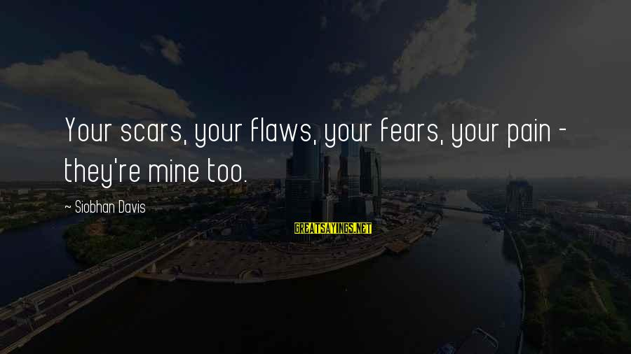 Dragon's Lair 2 Sayings By Siobhan Davis: Your scars, your flaws, your fears, your pain - they're mine too.