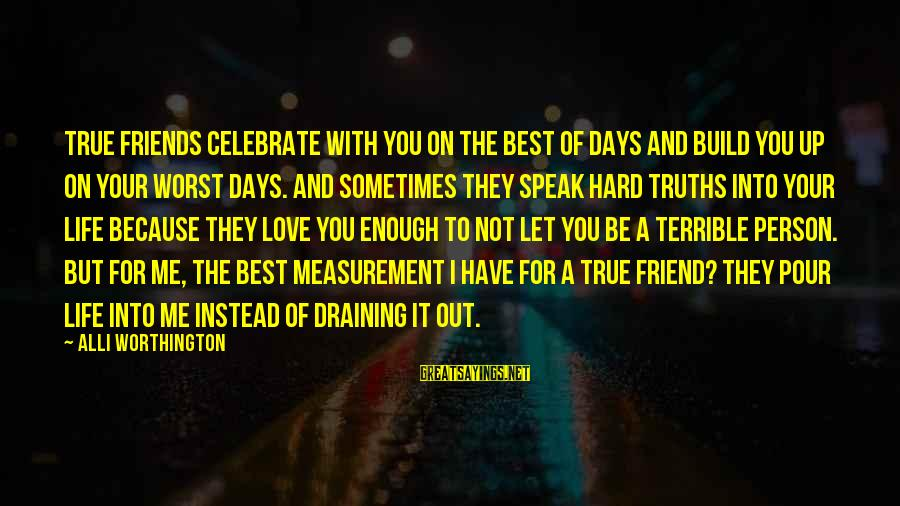 Draining Friends Sayings By Alli Worthington: True friends celebrate with you on the best of days and build you up on
