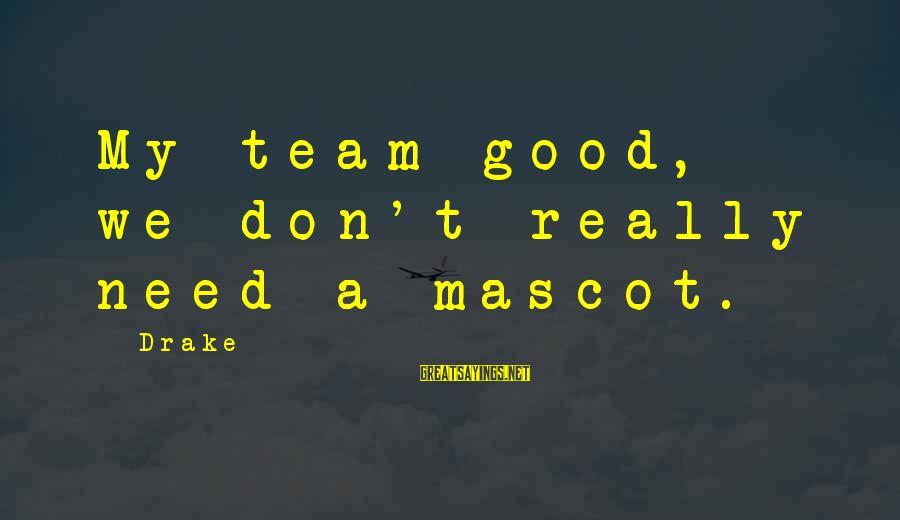 Drake My Team Sayings By Drake: My team good, we don't really need a mascot.