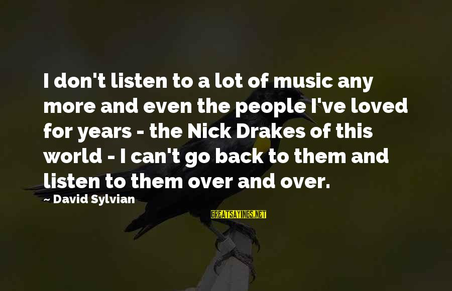 Drakes Sayings By David Sylvian: I don't listen to a lot of music any more and even the people I've