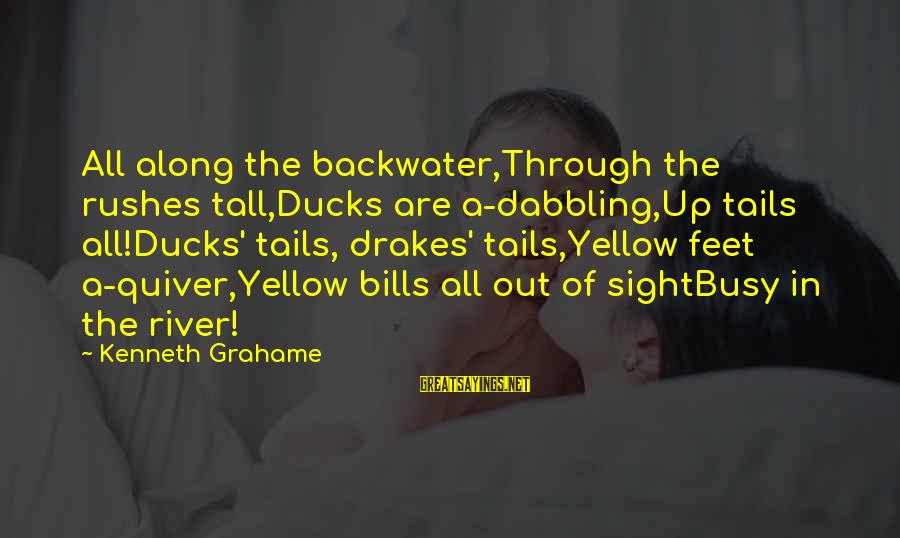 Drakes Sayings By Kenneth Grahame: All along the backwater,Through the rushes tall,Ducks are a-dabbling,Up tails all!Ducks' tails, drakes' tails,Yellow feet