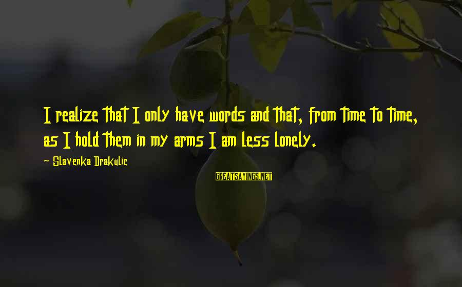 Drakulic Sayings By Slavenka Drakulic: I realize that I only have words and that, from time to time, as I
