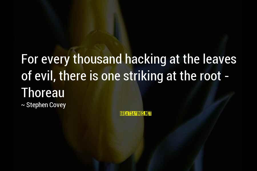 Dramatic Monologue Sayings By Stephen Covey: For every thousand hacking at the leaves of evil, there is one striking at the