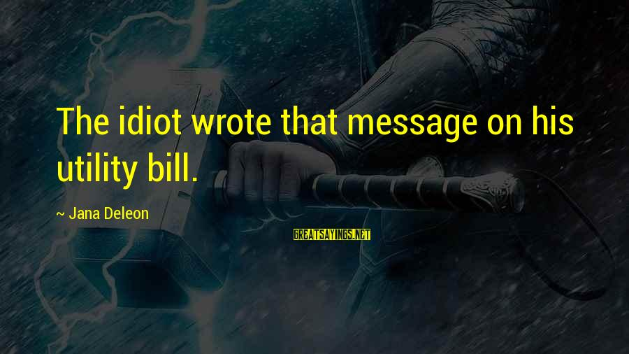Dramma Sayings By Jana Deleon: The idiot wrote that message on his utility bill.