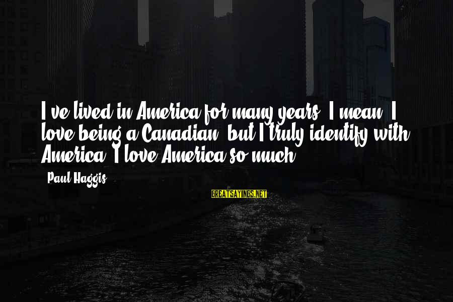 Dramma Sayings By Paul Haggis: I've lived in America for many years. I mean, I love being a Canadian, but