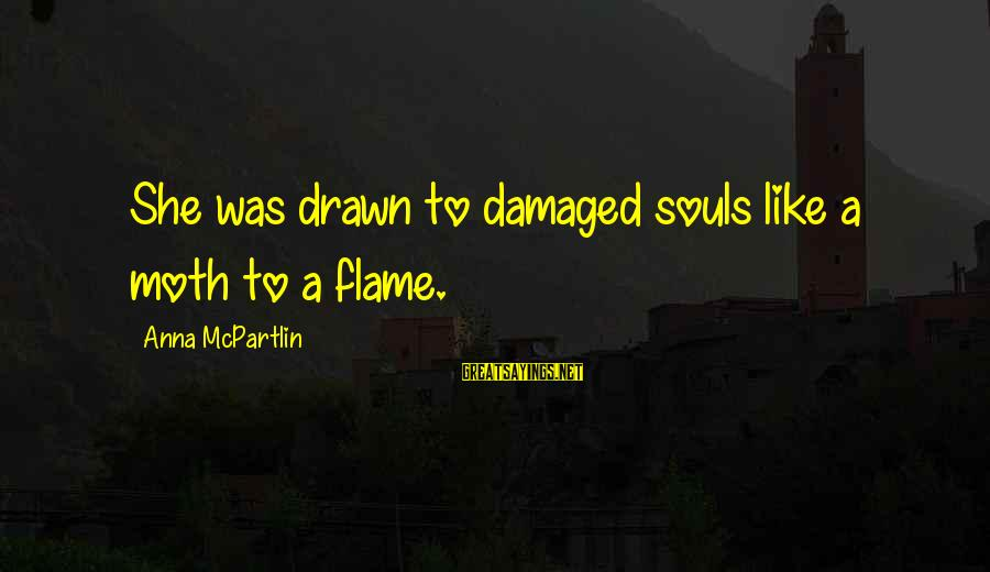 Drawn Love Sayings By Anna McPartlin: She was drawn to damaged souls like a moth to a flame.