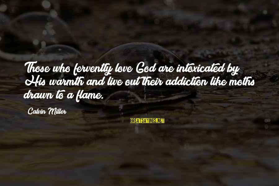 Drawn Love Sayings By Calvin Miller: Those who fervently love God are intoxicated by His warmth and live out their addiction