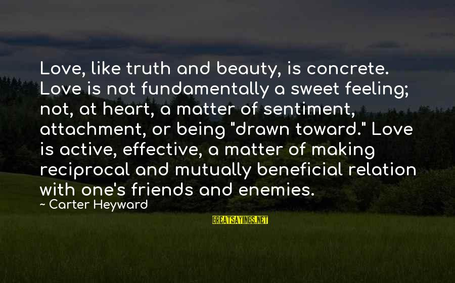 Drawn Love Sayings By Carter Heyward: Love, like truth and beauty, is concrete. Love is not fundamentally a sweet feeling; not,