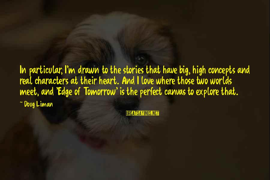 Drawn Love Sayings By Doug Liman: In particular, I'm drawn to the stories that have big, high concepts and real characters