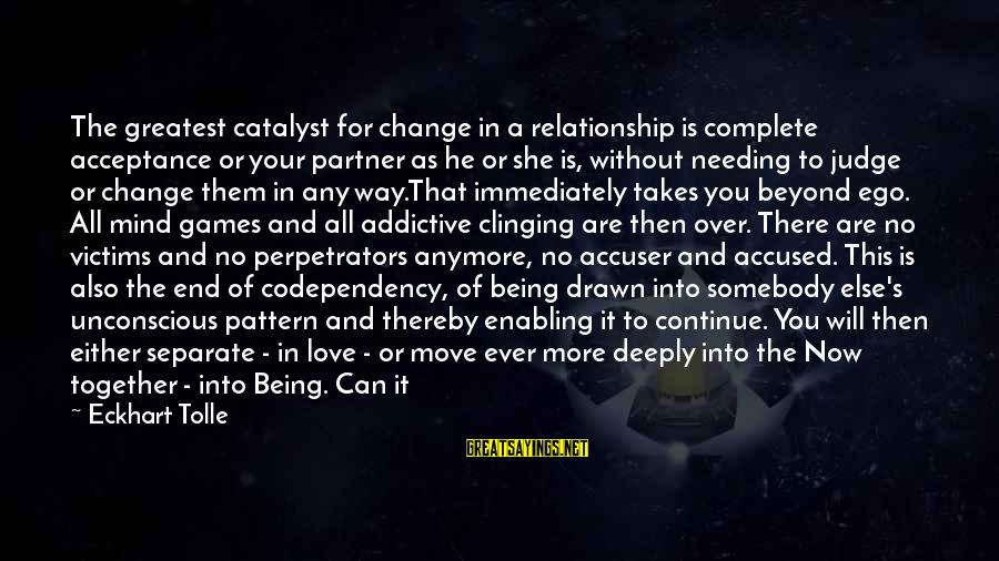 Drawn Love Sayings By Eckhart Tolle: The greatest catalyst for change in a relationship is complete acceptance or your partner as