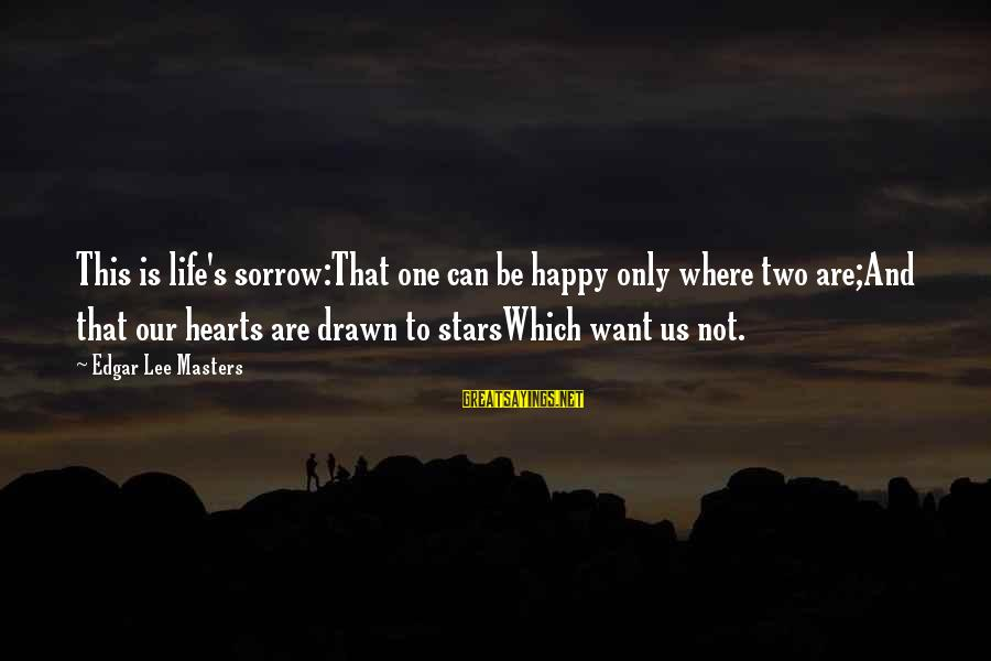 Drawn Love Sayings By Edgar Lee Masters: This is life's sorrow:That one can be happy only where two are;And that our hearts