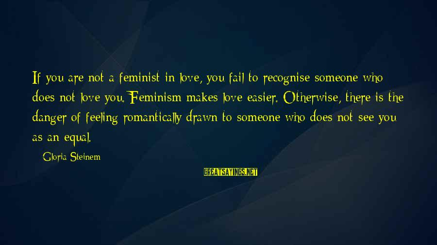 Drawn Love Sayings By Gloria Steinem: If you are not a feminist in love, you fail to recognise someone who does