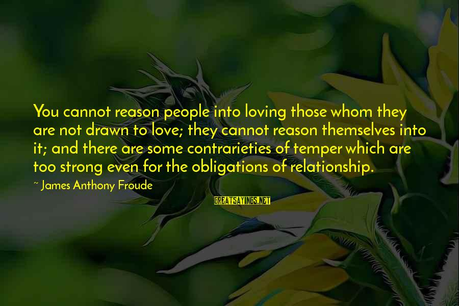 Drawn Love Sayings By James Anthony Froude: You cannot reason people into loving those whom they are not drawn to love; they