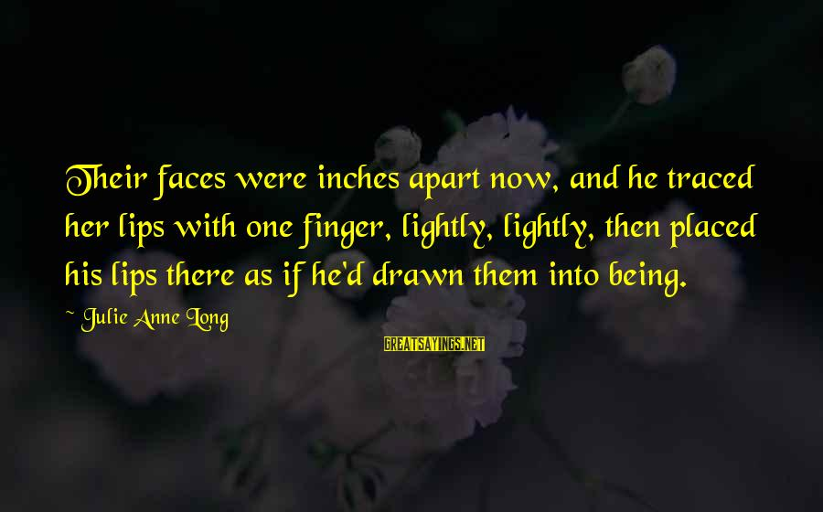 Drawn Love Sayings By Julie Anne Long: Their faces were inches apart now, and he traced her lips with one finger, lightly,