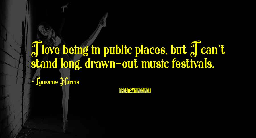 Drawn Love Sayings By Lamorne Morris: I love being in public places, but I can't stand long, drawn-out music festivals.
