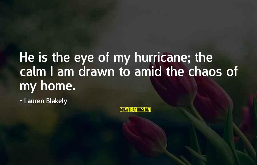 Drawn Love Sayings By Lauren Blakely: He is the eye of my hurricane; the calm I am drawn to amid the