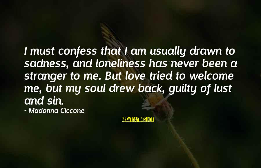 Drawn Love Sayings By Madonna Ciccone: I must confess that I am usually drawn to sadness, and loneliness has never been