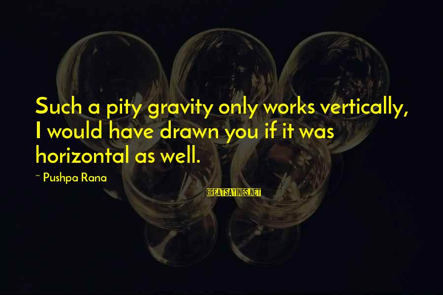 Drawn Love Sayings By Pushpa Rana: Such a pity gravity only works vertically, I would have drawn you if it was