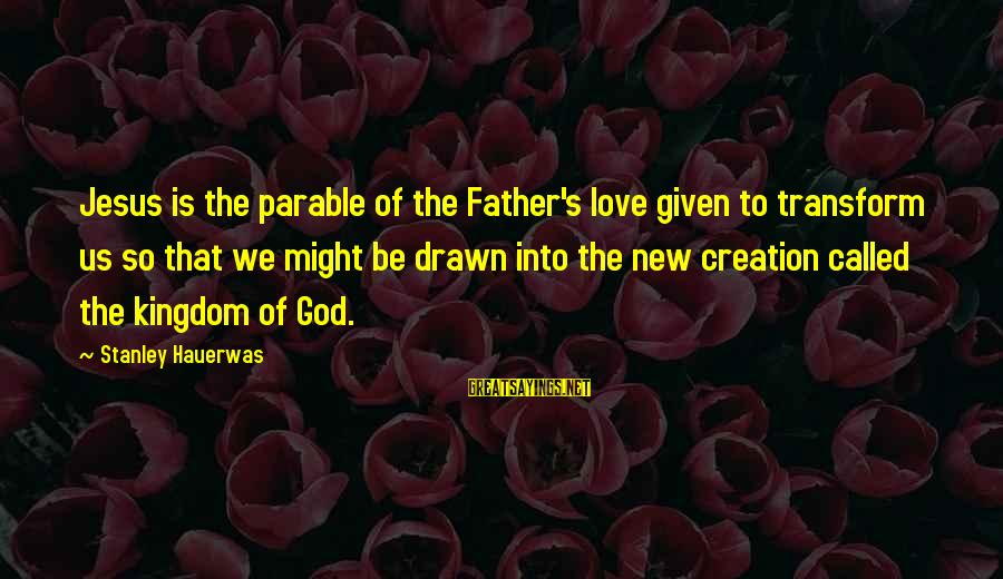 Drawn Love Sayings By Stanley Hauerwas: Jesus is the parable of the Father's love given to transform us so that we