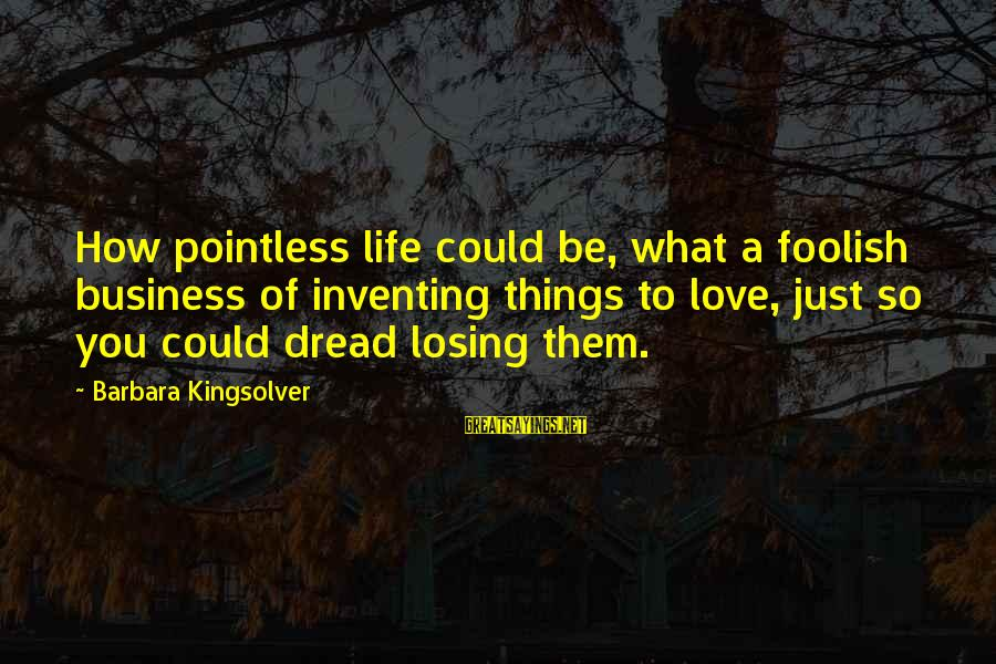 Dread Love Sayings By Barbara Kingsolver: How pointless life could be, what a foolish business of inventing things to love, just